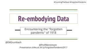 "Primary view of object titled 'Re-embodying Data: Encountering the ""forgotten pandemic"" of 1918'."