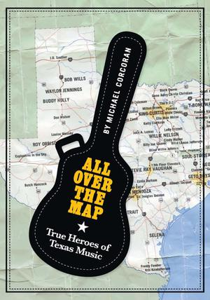 Primary view of object titled 'All Over the Map: True Heroes of Texas Music'.
