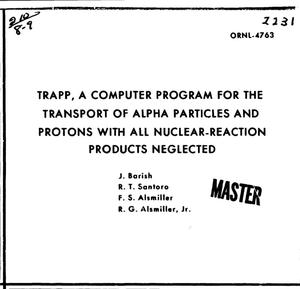 Primary view of object titled 'TRAPP, A COMPUTER PROGRAM FOR THE TRANSPORT OF ALPHA PARTICLES AND PROTONS WITH ALL NUCLEAR-REACTION PRODUCTS NEGLECTED.'.