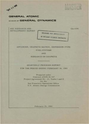 Primary view of object titled 'ADVANCED, GRAPHITE-MATRIX, DISPERSION-TYPE FUEL SYSTEMS AND RESEARCH ON GRAPHITE. Quarterly Progress Report for the Period Ending February 14, 1965'.