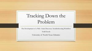 Primary view of object titled 'Tracking Down the Problem: the development of a web-scale discovery troubleshooting workflow'.