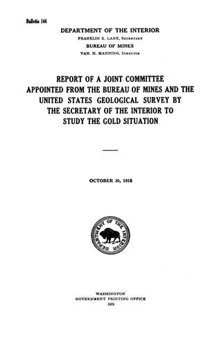 Primary view of object titled 'Report of a Joint Committee Appointed from the Bureau of Mines and the United States Geological Survey by the Secretary of the Interior to Study the Gold Situation: October 30, 1918'.