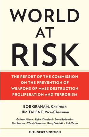 World at Risk: The Report of the Commission on the Prevention of Weapons of Mass Destruction Proliferation and Terrorism