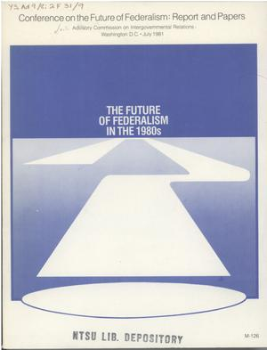 Primary view of object titled 'The future of federalism in the 1980s : report and papers from the Conference on the Future of Federalism, Alexandria, Virginia, July 25-26, 1980'.