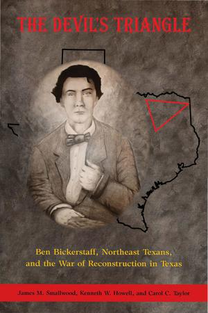 The Devil's Triangle: Ben Bickerstaff, Northeast Texans, and the War of Reconstruction in Texas