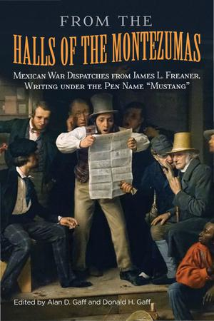 """From the Halls of the Montezumas: Mexican War Dispatches from James L. Freaner, Writing under the Pen Name """"Mustang"""""""