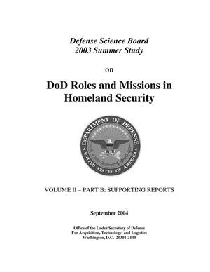 Primary view of object titled 'DoD Roles and Missions in Homeland Security, Defense Science Board 2003 Summer Study Volume II – B: Supporting Reports'.