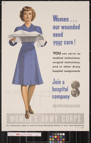 Primary view of object titled 'Women-- our wounded need your care!  : you can serve as medical technicians, surgical technicians, and other Army hospital assignments : join a hospital company ... Women's Army Corps.'.