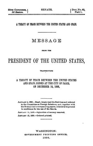 Primary view of A Treaty of Peace between the United States and Spain. Message from the President of the United States, Transmitting a Treaty of Peace between the United States and Spain, Signed at the City of Paris, on December 10, 1898.