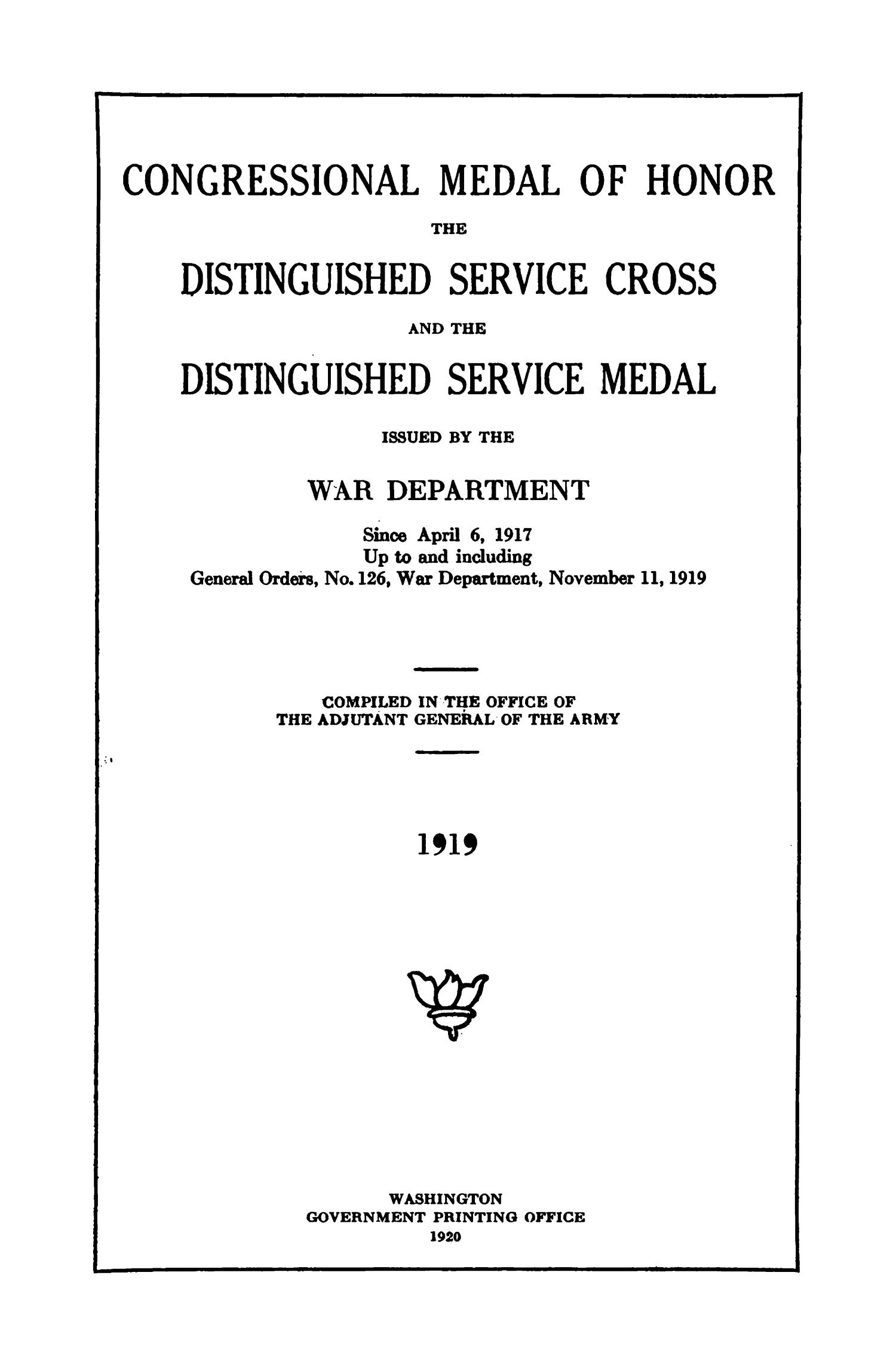 Congressional Medal of Honor, the Distinguished Service Cross, and the Distinguished Service Medal Issued by the War Department Since April 6, 1971 Up to and including General Orders, Number 126, War Department, November 11, 1919                                                                                                      Title Page