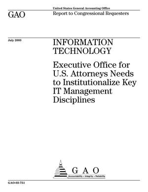 Primary view of object titled 'Information Technology: Executive office for U.S. Attorneys Needs to Institutionalize Key IT Management Disciplines'.