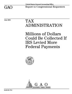 Primary view of object titled 'Tax Administration: Millions of Dollars Could Be Collected If IRS Levied More Federal Payments'.