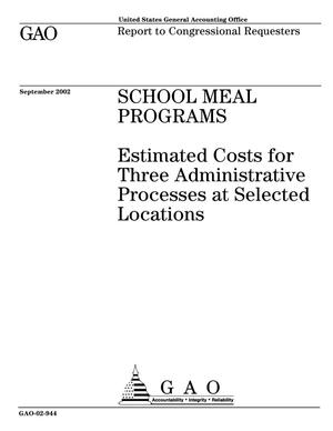 Primary view of object titled 'School Meal Programs: Estimated Costs for Three Administrative Processes at Selected Locations'.
