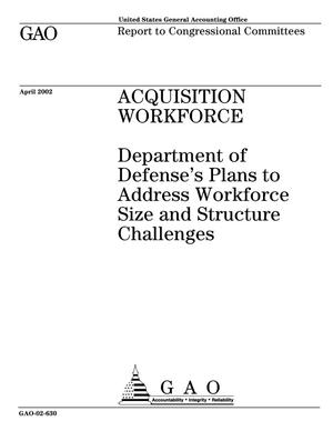 Primary view of object titled 'Acquisition Workforce: Department of Defense's Plans to Address Workforce Size and Structure Challenges'.