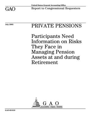 Primary view of object titled 'Private Pensions: Participants Need Information on Risks They Face in Managing Pension Assets at and during Retirement'.