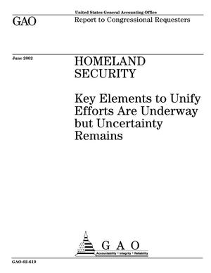 Primary view of object titled 'Homeland Security: Key Elements to Unify Efforts Are Underway but Uncertainty Remains'.