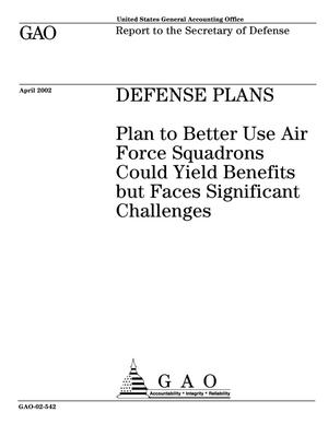 Primary view of object titled 'Defense Plans: Plan to Better Use Air Force Squadrons Could Yield Benefits but Faces Significant Challenges'.