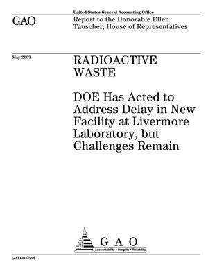 Primary view of object titled 'Radioactive Waste: DOE Has Acted to Address Delay in New Facility at Livermore Laboratory, but Challenges Remain'.