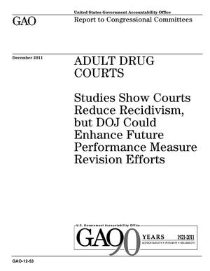 Primary view of object titled 'Adult Drug Courts: Studies Show Courts Reduce Recidivism, but DOJ Could Enhance Future Performance Measure Revision Efforts'.