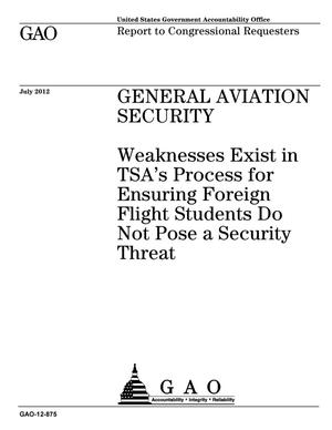 Primary view of object titled 'General Aviation Security: Weaknesses Exist in TSA's Process for Ensuring Foreign Flight Students Do Not Pose a Security Threat'.