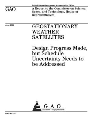 Primary view of object titled 'Geostationary Weather Satellites: Design Progress Made, but Schedule Uncertainty Needs to be Addressed'.