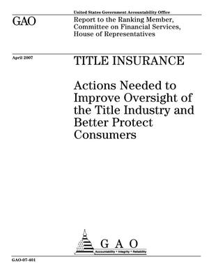 Primary view of object titled 'Title Insurance: Actions Needed to Improve Oversight of the Title Industry and Better Protect Consumers'.