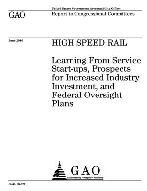 Primary view of object titled 'High Speed Rail: Learning From Service Start-ups, Prospects for Increased Industry Investment, and Federal Oversight Plans'.