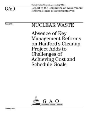 Primary view of object titled 'Nuclear Waste: Absence of Key Management Reforms on Hanford's Cleanup Project Adds to Challenges of Achieving Cost and Schedule Goals'.