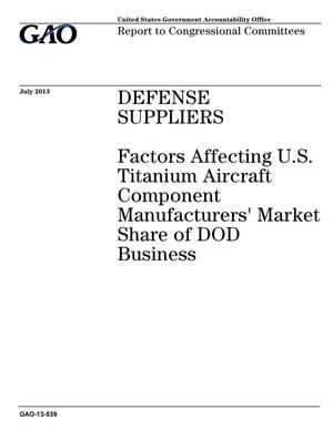 Primary view of object titled 'Defense Suppliers: Factors Affecting U.S. Titanium Aircraft Component Manufacturers' Market Share of DOD Business'.