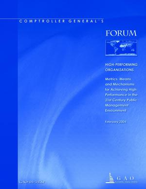 Primary view of object titled 'Comptroller General's Forum: High-Performing Organizations: Metrics, Means, and Mechanisms for Achieving High Performance in the 21st Century Public Management Environment'.