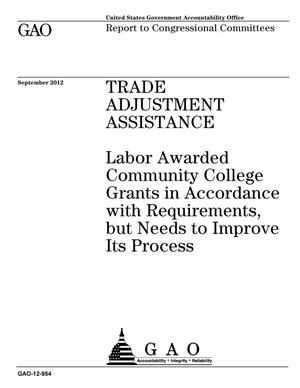 Primary view of object titled 'Trade Adjustment Assistance: Labor Awarded Community College Grants in Accordance with Requirements, but Needs to Improve Its Process'.
