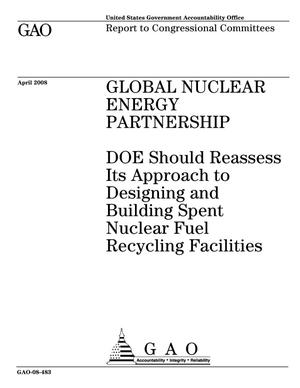 Primary view of object titled 'Global Nuclear Energy Partnership: DOE Should Reassess Its Approach to Designing and Building Spent Nuclear Fuel Recycling Facilities'.