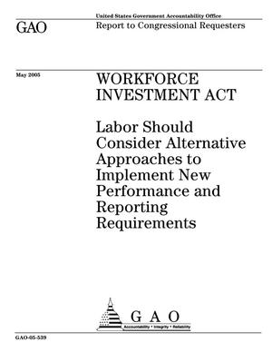 Primary view of object titled 'Workforce Investment Act: Labor Should Consider Alternative Approaches to Implement New Performance and Reporting Requirements'.