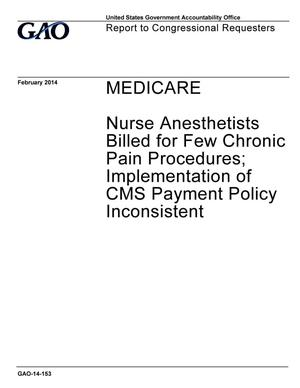 Primary view of object titled 'Medicare: Nurse Anesthetists Billed for Few Chronic Pain Procedures; Implementation of CMS Payment Policy Inconsistent'.