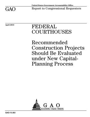 Primary view of object titled 'Federal Courthouses: Recommended Construction Projects Should Be Evaluated under New Capital- Planning Process'.