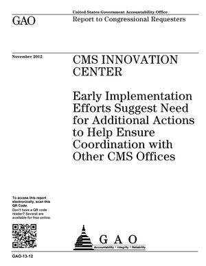 Primary view of object titled 'CMS Innovation Center: Early Implementation Efforts Suggest Need for Additional Actions to Help Ensure Coordination with Other CMS Offices'.