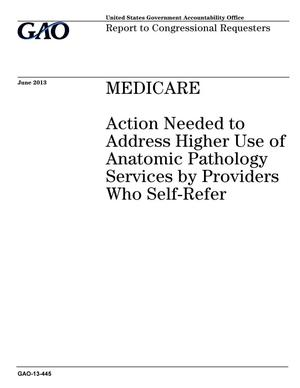 Primary view of object titled 'Medicare: Action Needed to Address Higher Use of Anatomic Pathology Services by Providers Who Self-Refer'.