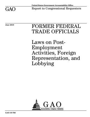 Primary view of object titled 'Former Federal Trade Officials: Laws on Post-Employment Activities, Foreign Representation, and Lobbying'.