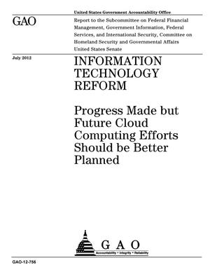 Primary view of object titled 'Information Technology Reform: Progress Made but Future Cloud Computing Efforts Should be Better Planned'.