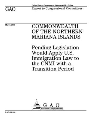 Primary view of object titled 'Commonwealth of the Northern Mariana Islands: Pending Legislation Would Apply U.S. Immigration Law to the CNMI with a Transition Period'.