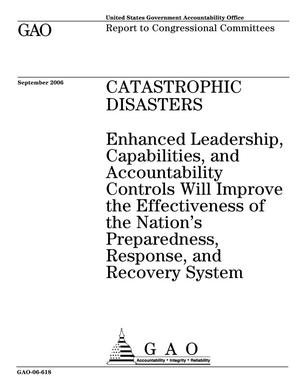 Primary view of object titled 'Catastrophic Disasters: Enhanced Leadership, Capabilities, and Accountability Controls Will Improve the Effectiveness of the Nation's Preparedness, Response, and Recovery System'.