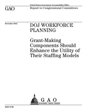 Primary view of object titled 'DOJ Workforce Planning: Grant-Making Components Should Enhance the Utility of Their Staffing Models'.