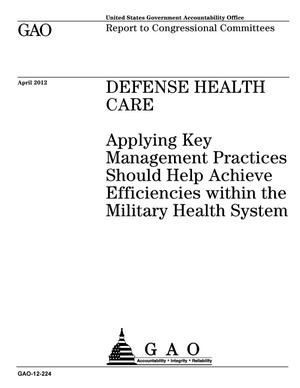 Primary view of object titled 'Defense Health Care: Applying Key Management Practices Should Help Achieve Efficiencies within the Military Health System'.