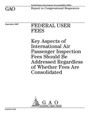 Primary view of object titled 'Federal User Fees: Key Aspects of International Air Passenger Inspection Fees Should Be Addressed Regardless of Whether Fees Are Consolidated'.