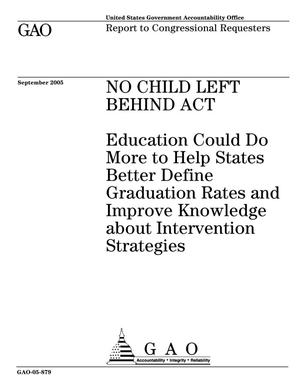 Primary view of object titled 'No Child Left Behind Act: Education Could Do More to Help States Better Define Graduation Rates and Improve Knowledge about Intervention Strategies'.