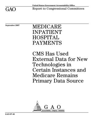 Primary view of object titled 'Medicare Inpatient Hospital Payments: CMS Has Used External Data for New Technologies in Certain Instances and Medicare Remains Primary Data Source'.