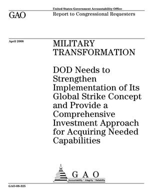 Primary view of object titled 'Military Transformation: DOD Needs to Strengthen Implementation of Its Global Strike Concept and Provide a Comprehensive Investment Approach for Acquiring Needed Capabilities'.