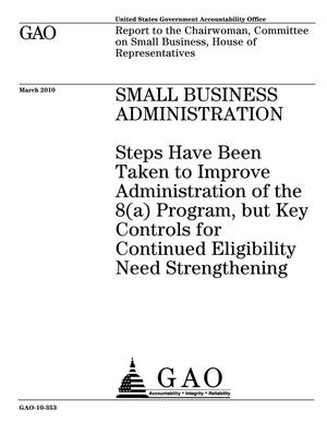Primary view of object titled 'Small Business Administration: Steps Have Been Taken to Improve Administration of the 8(a) Program, but Key Controls for Continued Eligibility Need Strengthening'.
