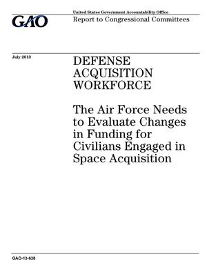 Primary view of object titled 'Defense Acquisition Workforce: The Air Force Needs to Evaluate Changes in Funding for Civilians Engaged in Space Acquisition'.