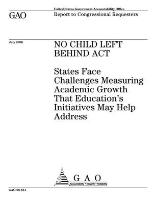 Primary view of object titled 'No Child Left Behind Act: States Face Challenges Measuring Academic Growth That Education's Initiatives May Help Address'.